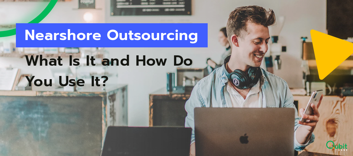 Nearshore Outsourcing: What Is It and How Do You Use It?